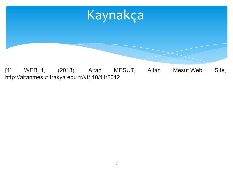 Kaynakça [1] WEB_1, (2013), Altan MESUT, Altan Mesut,Web Site, http://altanmesut.trakya.edu.tr/vt/,10/11/2012.